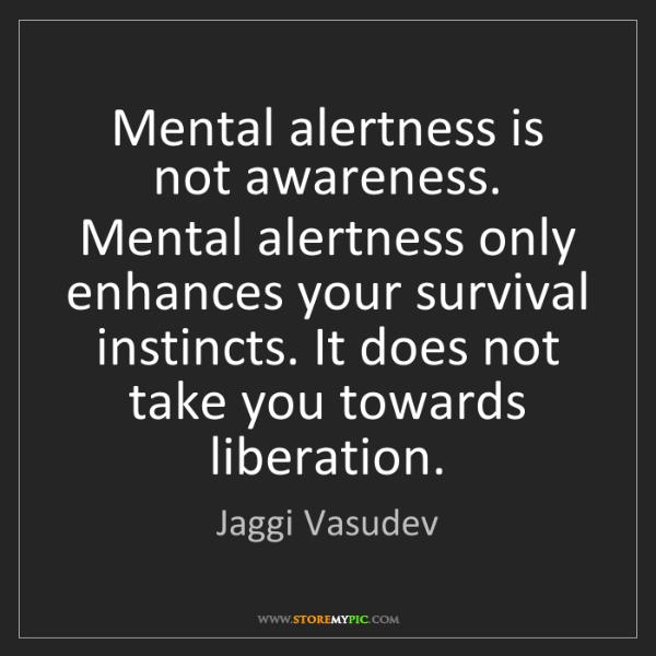 Jaggi Vasudev: Mental alertness is not awareness. Mental alertness only...