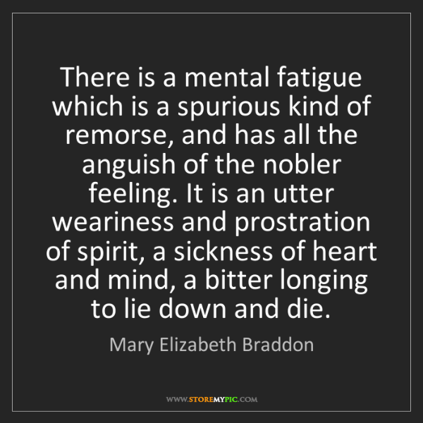Mary Elizabeth Braddon: There is a mental fatigue which is a spurious kind of...