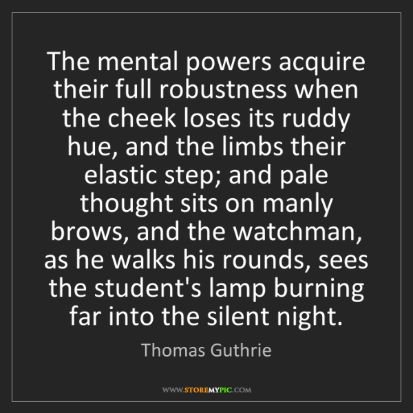 Thomas Guthrie: The mental powers acquire their full robustness when...