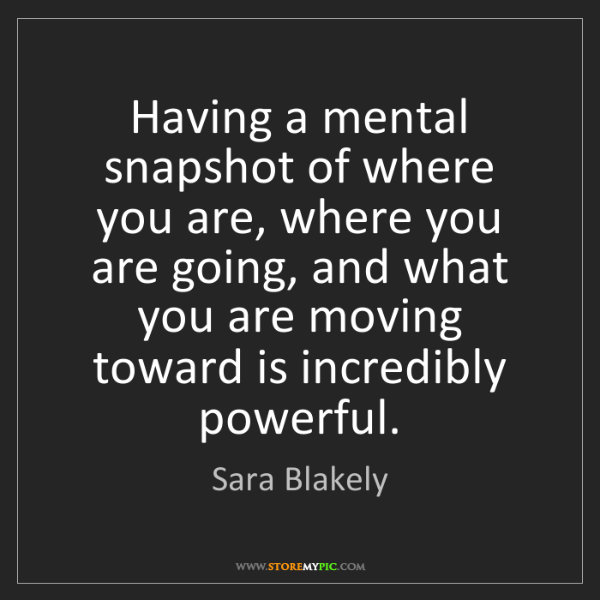 Sara Blakely: Having a mental snapshot of where you are, where you...