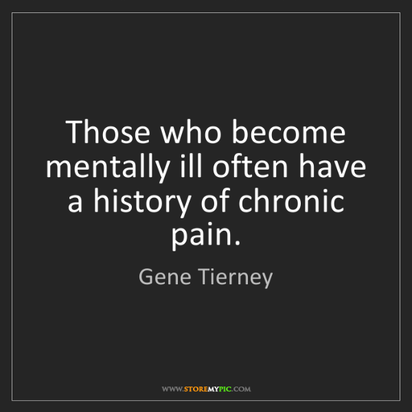 Gene Tierney: Those who become mentally ill often have a history of...