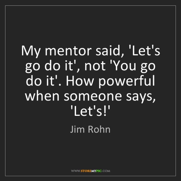 Jim Rohn: My mentor said, 'Let's go do it', not 'You go do it'....