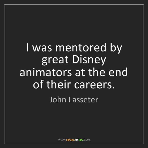 John Lasseter: I was mentored by great Disney animators at the end of...