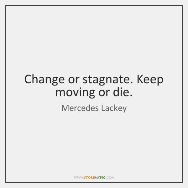 Change or stagnate. Keep moving or die.