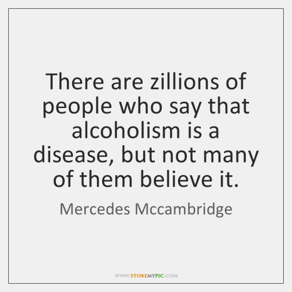 There are zillions of people who say that alcoholism is a disease, ...
