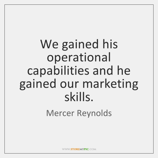 We gained his operational capabilities and he gained our marketing skills.