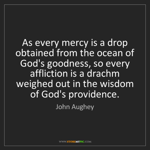 John Aughey: As every mercy is a drop obtained from the ocean of God's...