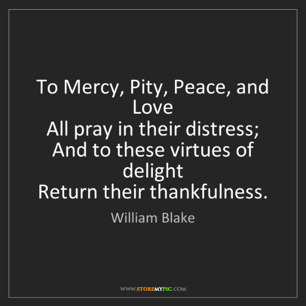 William Blake: To Mercy, Pity, Peace, and Love   All pray in their distress;...