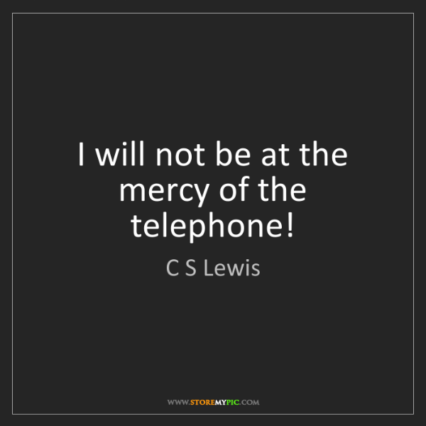 C S Lewis: I will not be at the mercy of the telephone!