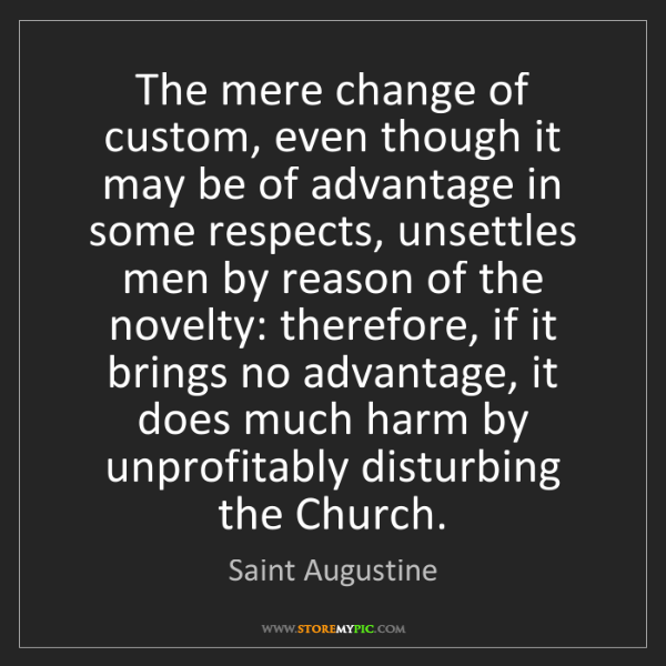 Saint Augustine: The mere change of custom, even though it may be of advantage...