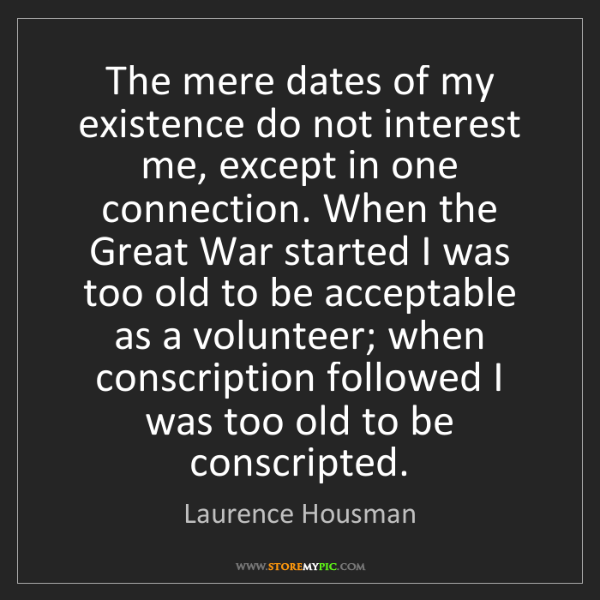 Laurence Housman: The mere dates of my existence do not interest me, except...