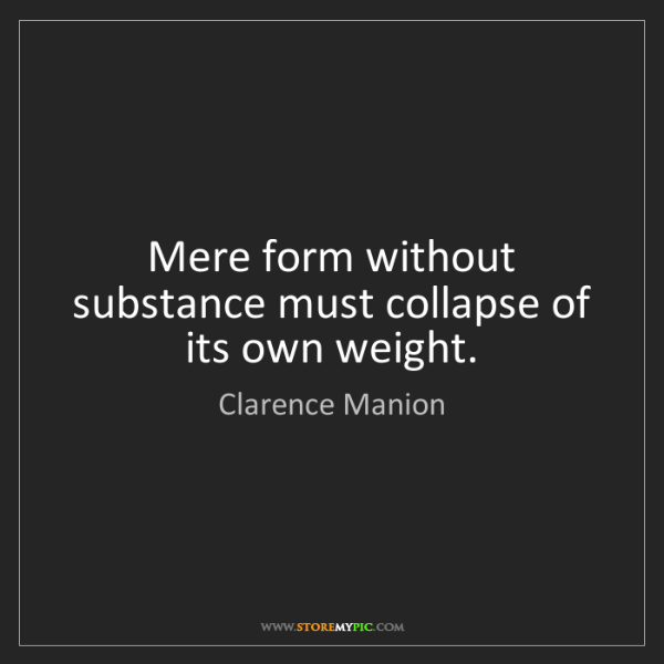 Clarence Manion: Mere form without substance must collapse of its own...