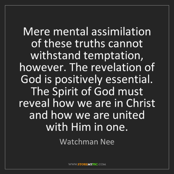 Watchman Nee: Mere mental assimilation of these truths cannot withstand...