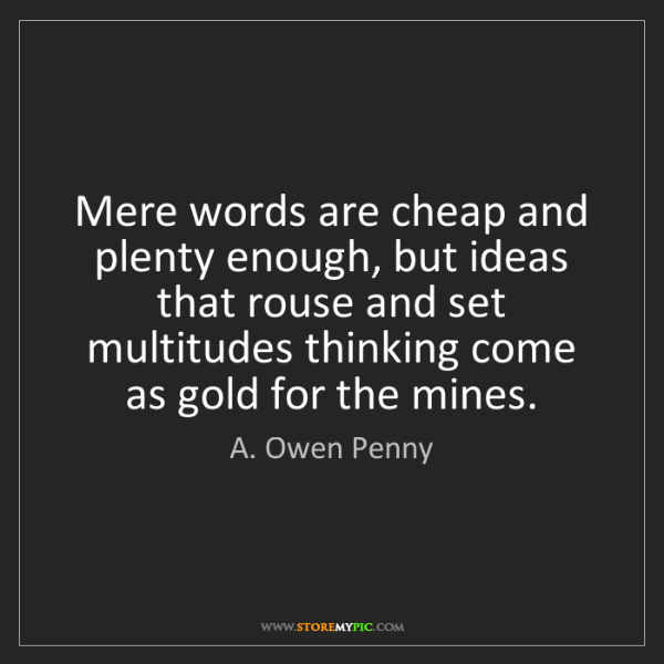 A. Owen Penny: Mere words are cheap and plenty enough, but ideas that...
