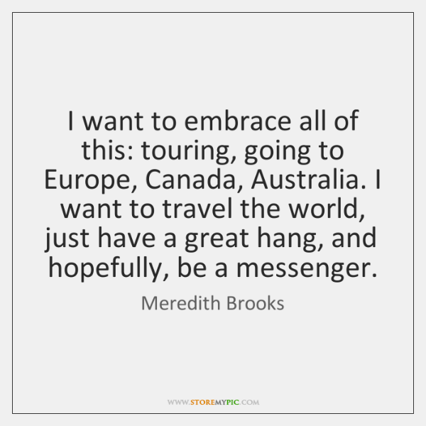I want to embrace all of this: touring, going to Europe, Canada, ...