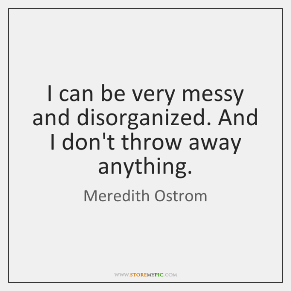 I can be very messy and disorganized. And I don't throw away ...
