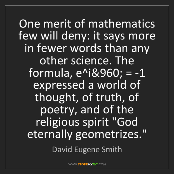 David Eugene Smith: One merit of mathematics few will deny: it says more...