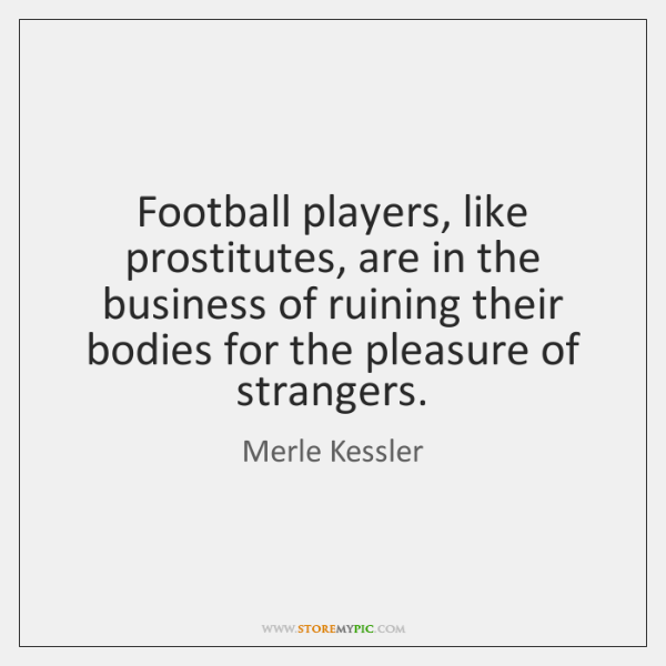 Football players, like prostitutes, are in the business of ruining their bodies ...