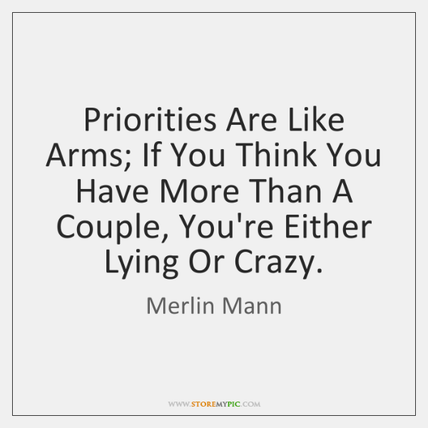 Priorities Are Like Arms; If You Think You Have More Than A ...