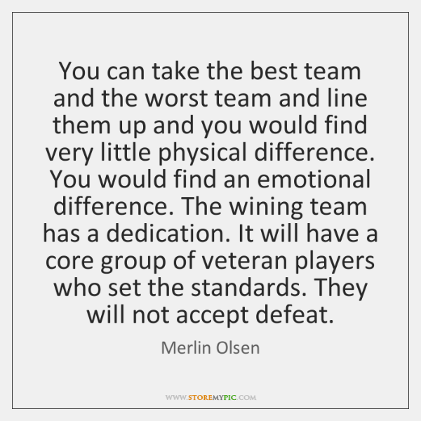 You can take the best team and the worst team and line ...