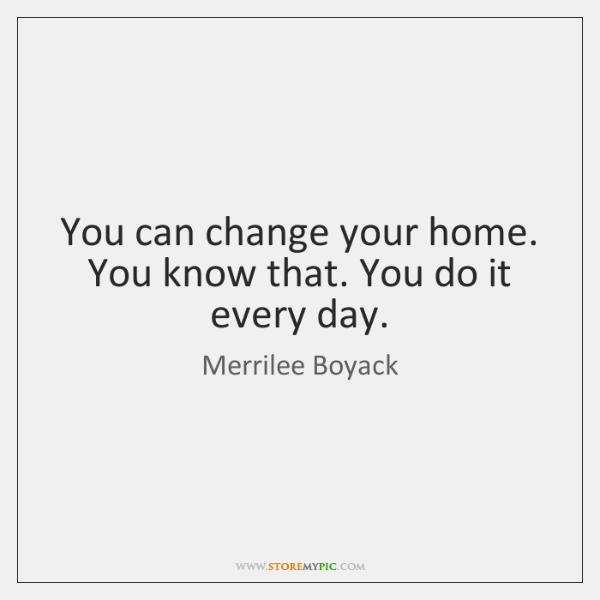 You can change your home. You know that. You do it every ...