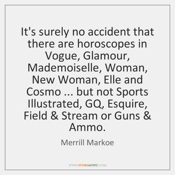 It's surely no accident that there are horoscopes in Vogue, Glamour, Mademoiselle, ...