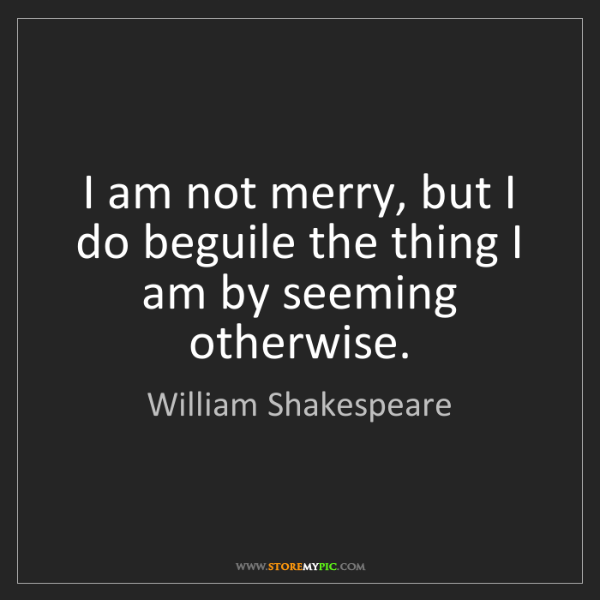 William Shakespeare: I am not merry, but I do beguile the thing I am by seeming...