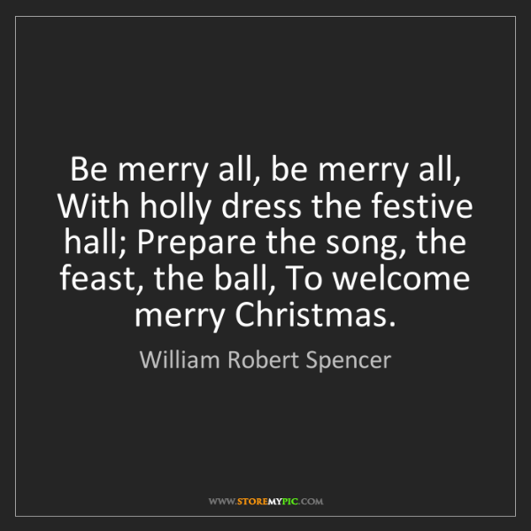 William Robert Spencer: Be merry all, be merry all, With holly dress the festive...