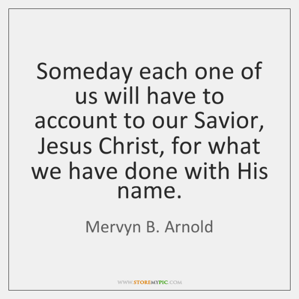 Someday each one of us will have to account to our Savior, ...