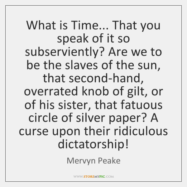 What is Time... That you speak of it so subserviently? Are we ...