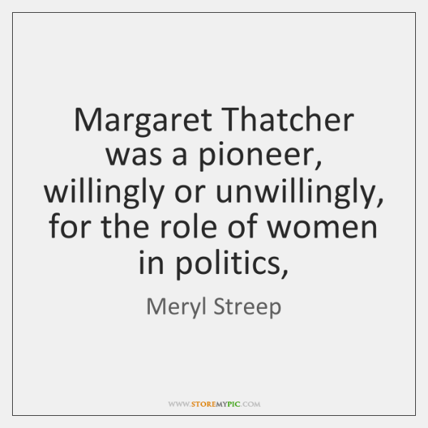 Margaret Thatcher was a pioneer, willingly or unwillingly, for the role of ...