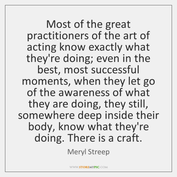 Most of the great practitioners of the art of acting know exactly ...