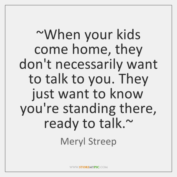 ~When your kids come home, they don't necessarily want to talk to ...