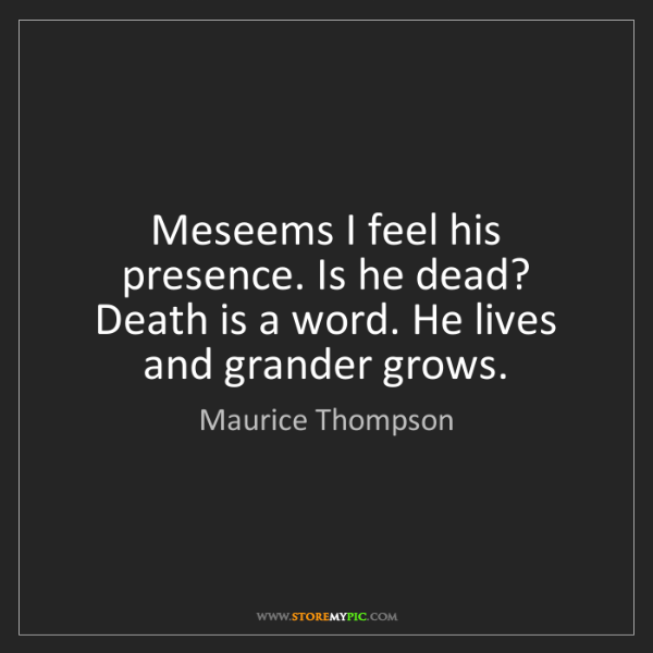 Maurice Thompson: Meseems I feel his presence. Is he dead? Death is a word....