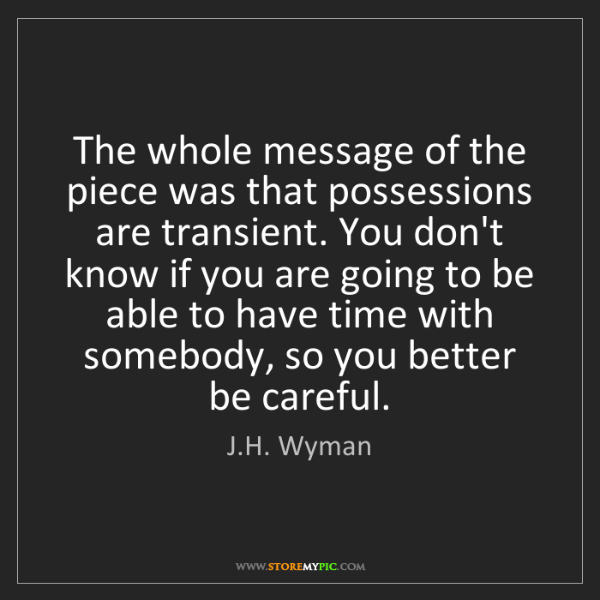 J.H. Wyman: The whole message of the piece was that possessions are...