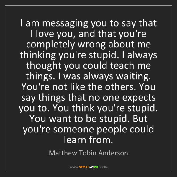 Matthew Tobin Anderson: I am messaging you to say that I love you, and that you're...