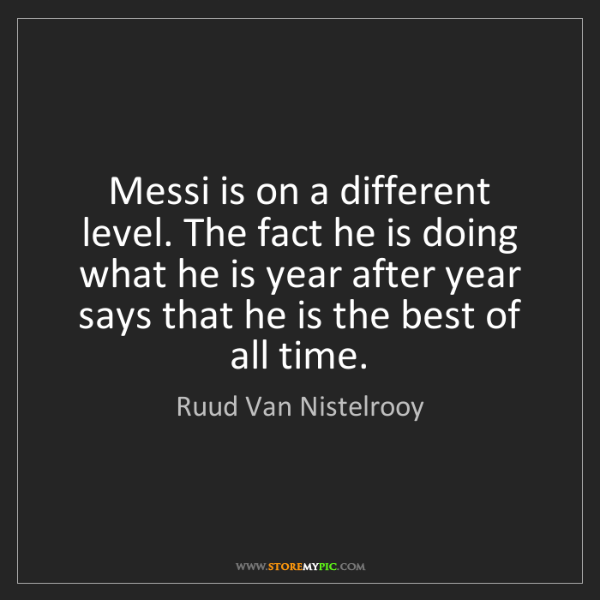 Ruud Van Nistelrooy: Messi is on a different level. The fact he is doing what...