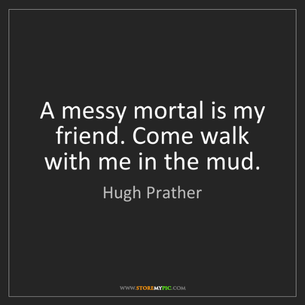 Hugh Prather: A messy mortal is my friend. Come walk with me in the...