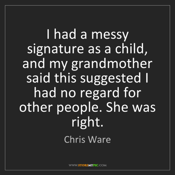 Chris Ware: I had a messy signature as a child, and my grandmother...