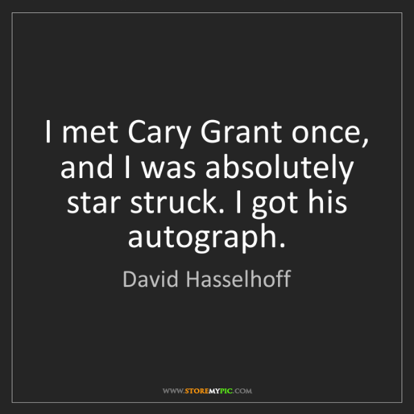 David Hasselhoff: I met Cary Grant once, and I was absolutely star struck....