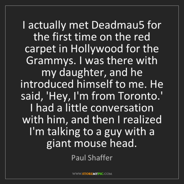 Paul Shaffer: I actually met Deadmau5 for the first time on the red...