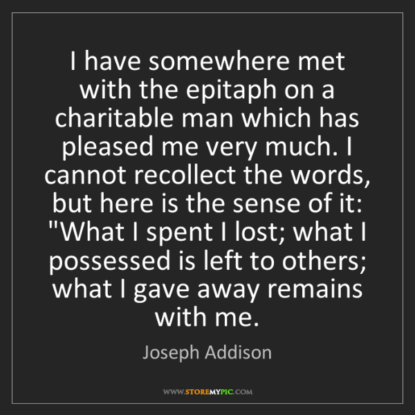 Joseph Addison: I have somewhere met with the epitaph on a charitable...