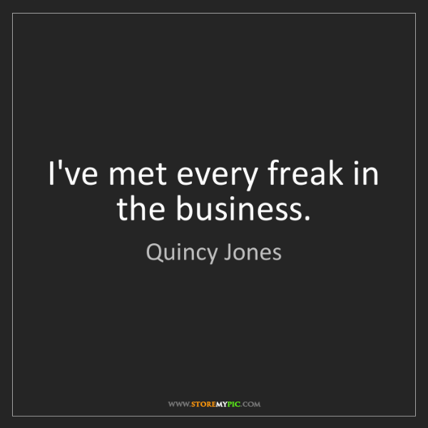 Quincy Jones: I've met every freak in the business.