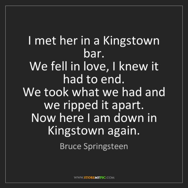 Bruce Springsteen: I met her in a Kingstown bar.   We fell in love, I knew...