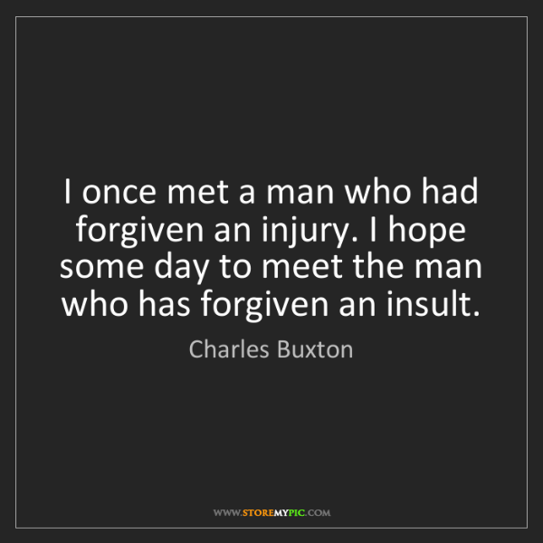 Charles Buxton: I once met a man who had forgiven an injury. I hope some...
