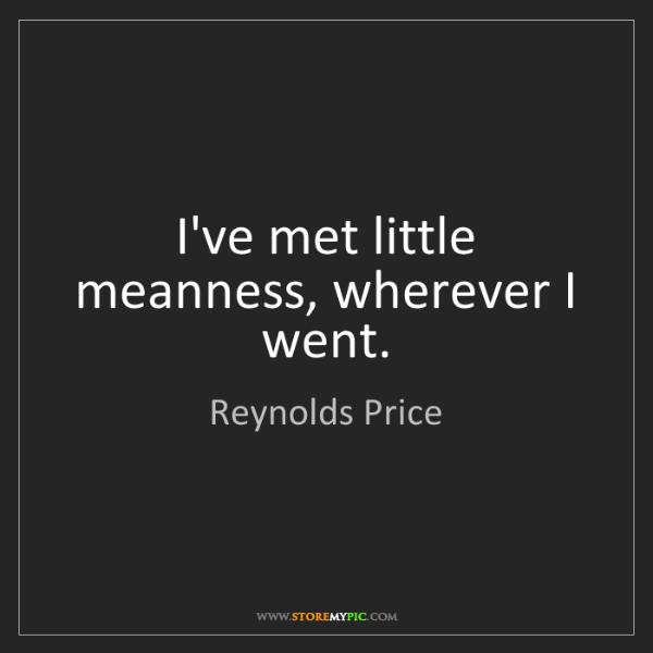 Reynolds Price: I've met little meanness, wherever I went.