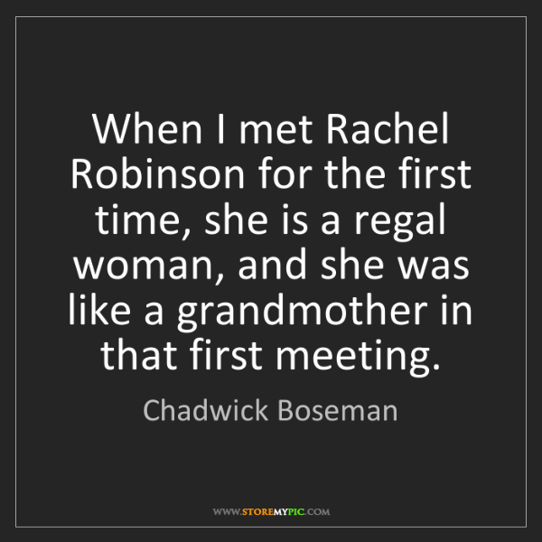 Chadwick Boseman: When I met Rachel Robinson for the first time, she is...