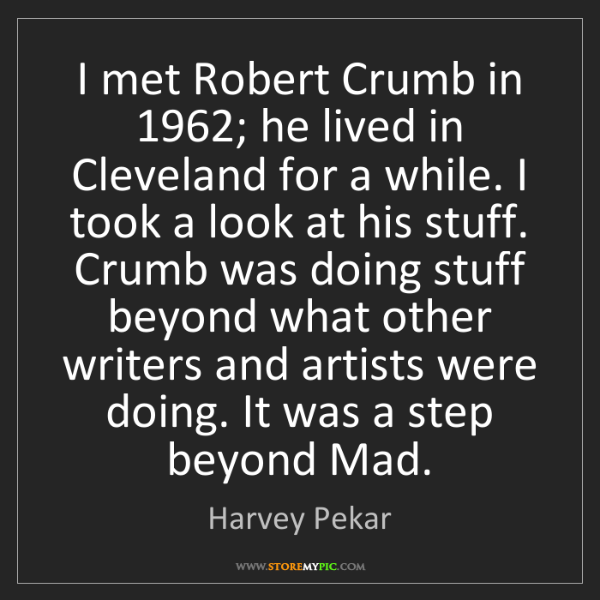 Harvey Pekar: I met Robert Crumb in 1962; he lived in Cleveland for...