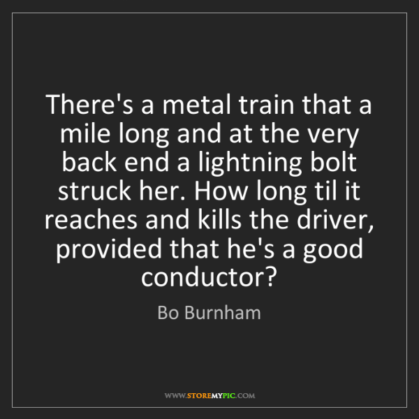 Bo Burnham: There's a metal train that a mile long and at the very...