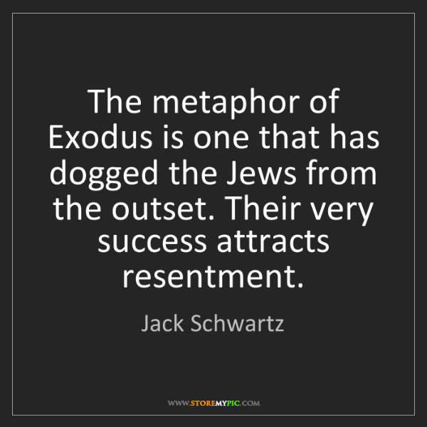 Jack Schwartz: The metaphor of Exodus is one that has dogged the Jews...
